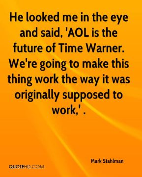 He looked me in the eye and said, 'AOL is the future of Time Warner. We're going to make this thing work the way it was originally supposed to work,' .