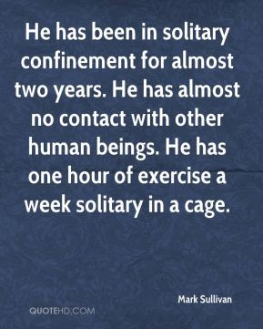 Mark Sullivan  - He has been in solitary confinement for almost two years. He has almost no contact with other human beings. He has one hour of exercise a week solitary in a cage.