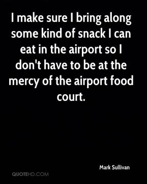 Mark Sullivan  - I make sure I bring along some kind of snack I can eat in the airport so I don't have to be at the mercy of the airport food court.