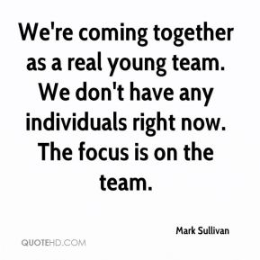 We're coming together as a real young team. We don't have any individuals right now. The focus is on the team.