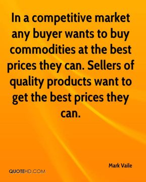 In a competitive market any buyer wants to buy commodities at the best prices they can. Sellers of quality products want to get the best prices they can.