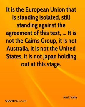 It is the European Union that is standing isolated, still standing against the agreement of this text, ... It is not the Cairns Group, it is not Australia, it is not the United States, it is not Japan holding out at this stage.