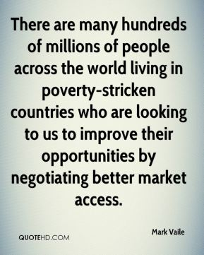 There are many hundreds of millions of people across the world living in poverty-stricken countries who are looking to us to improve their opportunities by negotiating better market access.