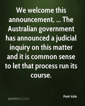 Mark Vaile  - We welcome this announcement, ... The Australian government has announced a judicial inquiry on this matter and it is common sense to let that process run its course.