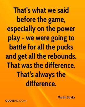 Martin Straka  - That's what we said before the game, especially on the power play - we were going to battle for all the pucks and get all the rebounds. That was the difference. That's always the difference.