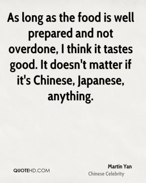 As long as the food is well prepared and not overdone, I think it tastes good. It doesn't matter if it's Chinese, Japanese, anything.