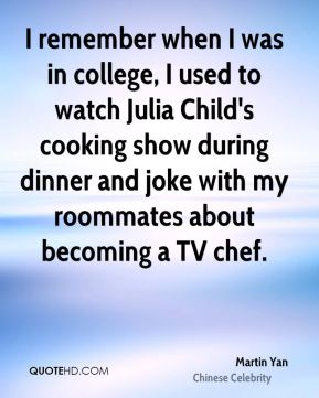 Martin Yan - I remember when I was in college, I used to watch Julia Child's cooking show during dinner and joke with my roommates about becoming a TV chef.