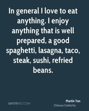 In general I love to eat anything. I enjoy anything that is well prepared, a good spaghetti, lasagna, taco, steak, sushi, refried beans.