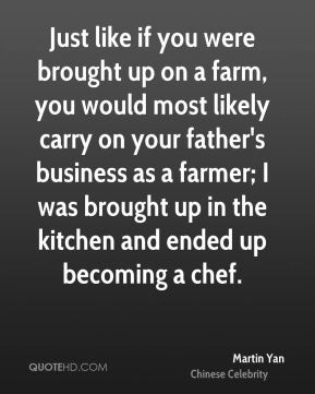 Just like if you were brought up on a farm, you would most likely carry on your father's business as a farmer; I was brought up in the kitchen and ended up becoming a chef.