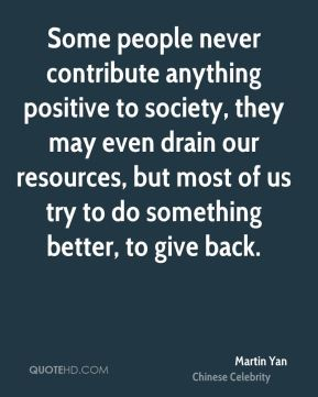 Some people never contribute anything positive to society, they may even drain our resources, but most of us try to do something better, to give back.