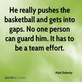 He really pushes the basketball and gets into gaps. No one person can guard him. It has to be a team effort.
