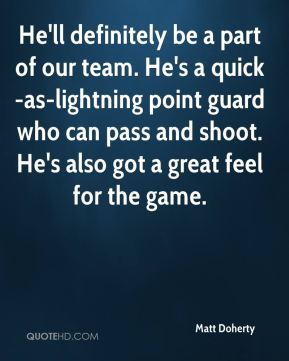 He'll definitely be a part of our team. He's a quick-as-lightning point guard who can pass and shoot. He's also got a great feel for the game.