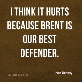 I think it hurts because Brent is our best defender.