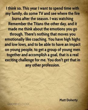 I think so. This year I want to spend time with my family, do some TV and see where the fire burns after the season. I was watching Remember the Titans the other day, and it made me think about the emotions you go through. There's nothing that moves you emotionally like coaching. You have high highs and low lows, and to be able to have an impact on young people, to get a group of young men together and accomplish a goal, that is a real exciting challenge for me. You don't get that in any other profession.
