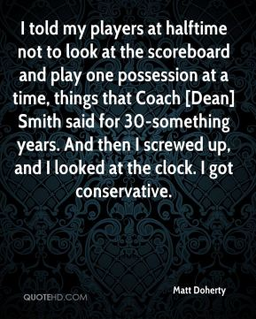 I told my players at halftime not to look at the scoreboard and play one possession at a time, things that Coach [Dean] Smith said for 30-something years. And then I screwed up, and I looked at the clock. I got conservative.