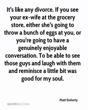 It's like any divorce. If you see your ex-wife at the grocery store, either she's going to throw a bunch of eggs at you, or you're going to have a genuinely enjoyable conversation. To be able to see those guys and laugh with them and reminisce a little bit was good for my soul.