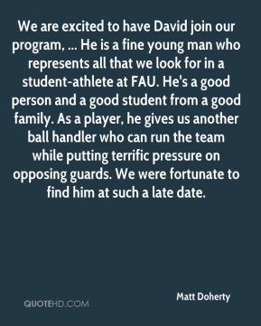 We are excited to have David join our program, ... He is a fine young man who represents all that we look for in a student-athlete at FAU. He's a good person and a good student from a good family. As a player, he gives us another ball handler who can run the team while putting terrific pressure on opposing guards. We were fortunate to find him at such a late date.