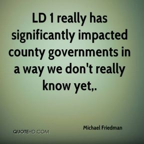 Michael Friedman  - LD 1 really has significantly impacted county governments in a way we don't really know yet.