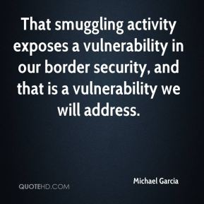 That smuggling activity exposes a vulnerability in our border security, and that is a vulnerability we will address.