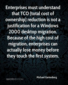 Michael Gartenberg  - Enterprises must understand that TCO (total cost of ownership) reduction is not a justification for a Windows 2000 desktop migration. Because of the high cost of migration, enterprises can actually lose money before they touch the first system.