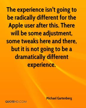 Michael Gartenberg  - The experience isn't going to be radically different for the Apple user after this. There will be some adjustment, some tweaks here and there, but it is not going to be a dramatically different experience.