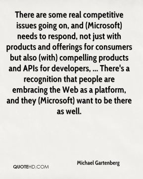 There are some real competitive issues going on, and (Microsoft) needs to respond, not just with products and offerings for consumers but also (with) compelling products and APIs for developers, ... There's a recognition that people are embracing the Web as a platform, and they (Microsoft) want to be there as well.