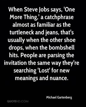 When Steve Jobs says, 'One More Thing,' a catchphrase almost as familiar as the turtleneck and jeans, that's usually when the other shoe drops, when the bombshell hits. People are parsing the invitation the same way they're searching 'Lost' for new meanings and nuance.