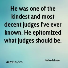 Michael Green  - He was one of the kindest and most decent judges I've ever known. He epitomized what judges should be.