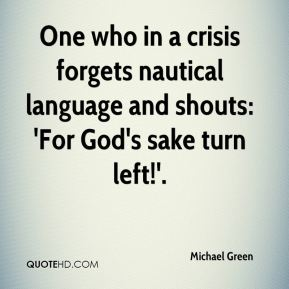 Michael Green  - One who in a crisis forgets nautical language and shouts: 'For God's sake turn left!'.