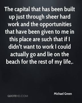 Michael Green  - The capital that has been built up just through sheer hard work and the opportunities that have been given to me in this place are such that if I didn't want to work I could actually go and lie on the beach for the rest of my life.