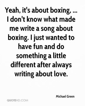 Michael Green  - Yeah, it's about boxing, ... I don't know what made me write a song about boxing. I just wanted to have fun and do something a little different after always writing about love.