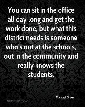 Michael Green  - You can sit in the office all day long and get the work done, but what this district needs is someone who's out at the schools, out in the community and really knows the students.