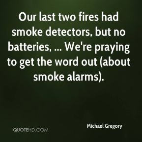 Michael Gregory  - Our last two fires had smoke detectors, but no batteries, ... We're praying to get the word out (about smoke alarms).