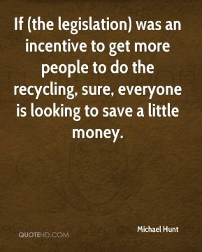 Michael Hunt  - If (the legislation) was an incentive to get more people to do the recycling, sure, everyone is looking to save a little money.