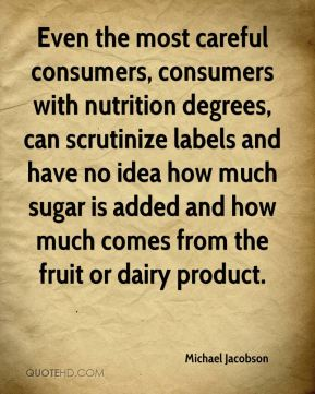 Michael Jacobson  - Even the most careful consumers, consumers with nutrition degrees, can scrutinize labels and have no idea how much sugar is added and how much comes from the fruit or dairy product.