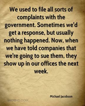 Michael Jacobson  - We used to file all sorts of complaints with the government. Sometimes we'd get a response, but usually nothing happened. Now, when we have told companies that we're going to sue them, they show up in our offices the next week.