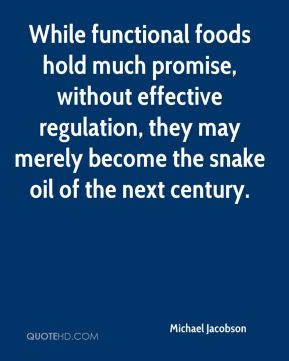 While functional foods hold much promise, without effective regulation, they may merely become the snake oil of the next century.