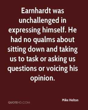 Earnhardt was unchallenged in expressing himself. He had no qualms about sitting down and taking us to task or asking us questions or voicing his opinion.