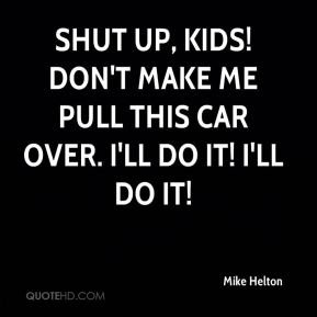 Mike Helton  - Shut up, kids! Don't make me pull this car over. I'll do it! I'll do it!
