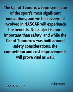 The Car of Tomorrow represents one of the sport's most significant innovations, and we feel everyone involved in NASCAR will experience the benefits. No subject is more important than safety, and while the Car of Tomorrow was built around safety considerations, the competition and cost improvements will prove vital as well.
