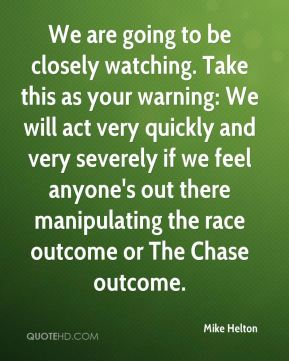 We are going to be closely watching. Take this as your warning: We will act very quickly and very severely if we feel anyone's out there manipulating the race outcome or The Chase outcome.
