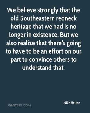We believe strongly that the old Southeastern redneck heritage that we had is no longer in existence. But we also realize that there's going to have to be an effort on our part to convince others to understand that.