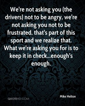 Mike Helton  - We're not asking you (the drivers) not to be angry, we're not asking you not to be frustrated, that's part of this sport and we realize that. What we're asking you for is to keep it in check...enough's enough.