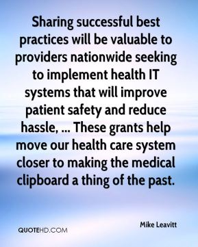 Mike Leavitt  - Sharing successful best practices will be valuable to providers nationwide seeking to implement health IT systems that will improve patient safety and reduce hassle, ... These grants help move our health care system closer to making the medical clipboard a thing of the past.