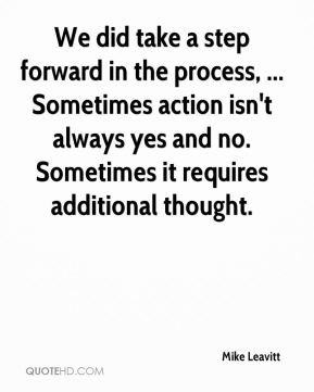 Mike Leavitt  - We did take a step forward in the process, ... Sometimes action isn't always yes and no. Sometimes it requires additional thought.