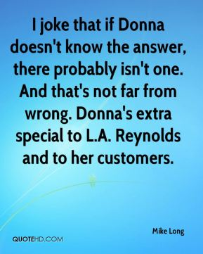Mike Long  - I joke that if Donna doesn't know the answer, there probably isn't one. And that's not far from wrong. Donna's extra special to L.A. Reynolds and to her customers.