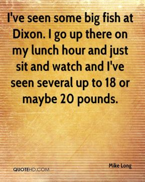 Mike Long  - I've seen some big fish at Dixon. I go up there on my lunch hour and just sit and watch and I've seen several up to 18 or maybe 20 pounds.