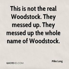 Mike Long  - This is not the real Woodstock. They messed up. They messed up the whole name of Woodstock.