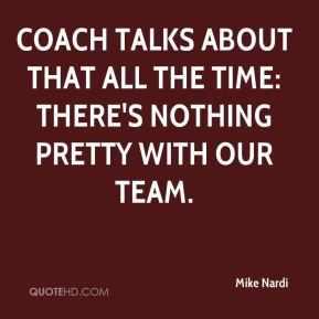 Mike Nardi  - Coach talks about that all the time: There's nothing pretty with our team.