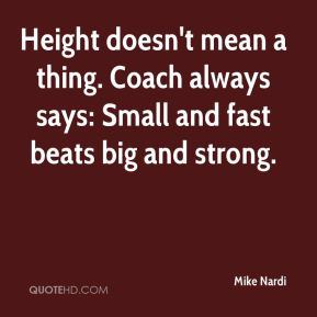 Mike Nardi  - Height doesn't mean a thing. Coach always says: Small and fast beats big and strong.